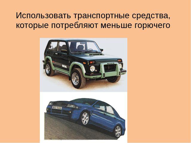Использовать транспортные средства, которые потребляют меньше горючего
