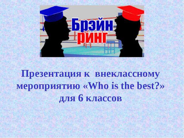 Презентация к внеклассному мероприятию «Who is the best?» для 6 классов