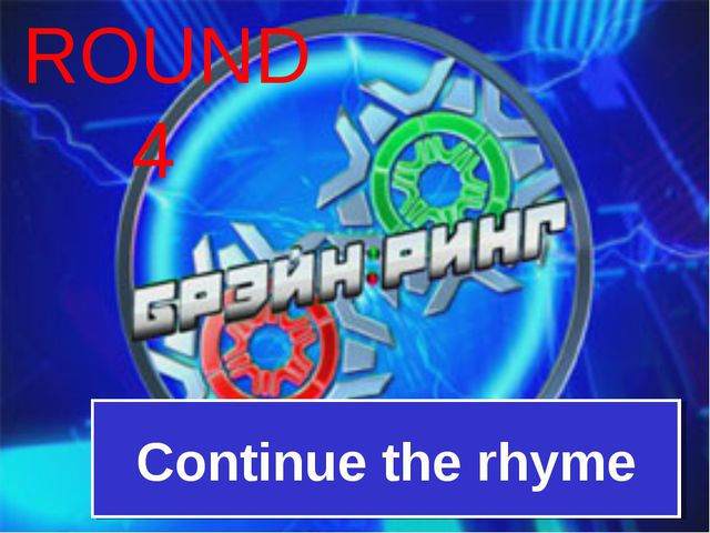 ROUND 4 Continue the rhyme