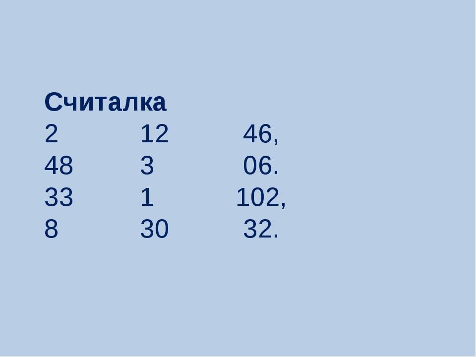 Считалка 2 12 46, 48 3 06. 33 1 102, 8 30 32.