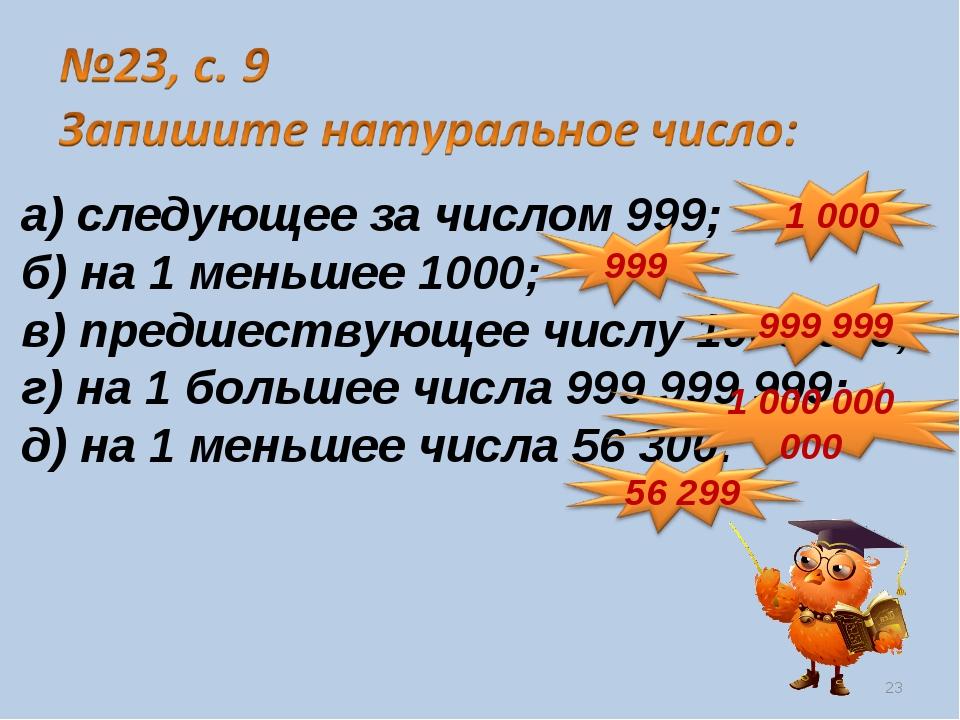 а) следующее за числом 999; б) на 1 меньшее 1000; в) предшествующее числу 100...
