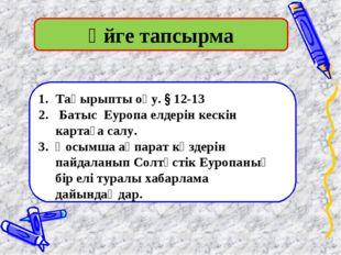 Үйге тапсырма Тақырыпты оқу. § 12-13 Батыс Еуропа елдерін кескін картаға салу