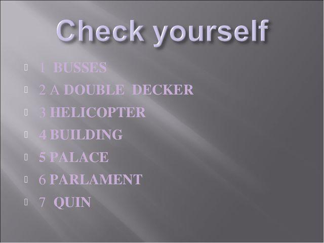 1 BUSSES 2 A DOUBLE DECKER 3 HELICOPTER 4 BUILDING 5 PALACE 6 PARLAMENT 7 QUIN