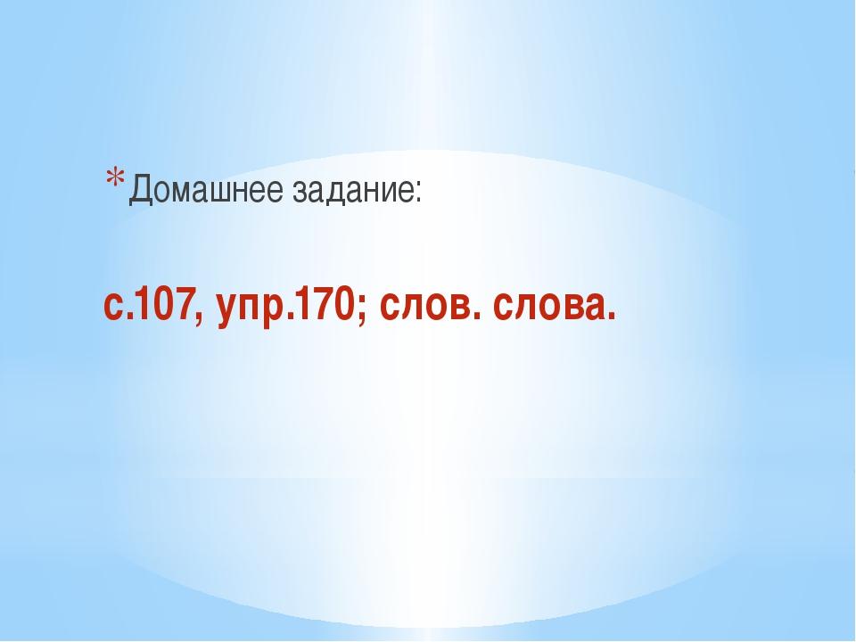 Домашнее задание: с.107, упр.170; слов. слова.