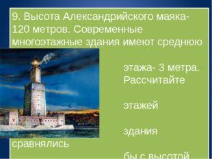 9. Высота Александрийского маяка-120 метров. Современные многоэтажные здания