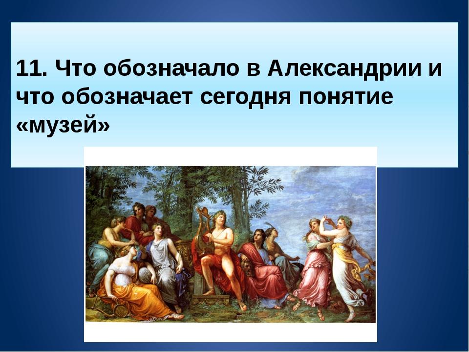 11. Что обозначало в Александрии и что обозначает сегодня понятие «музей»