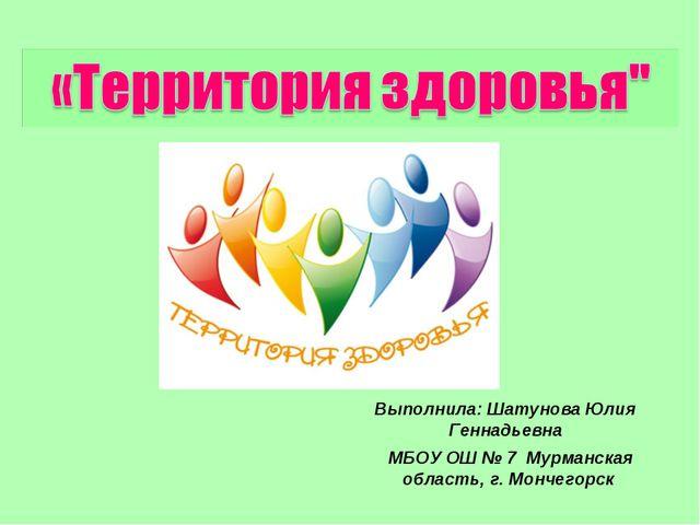 Выполнила: Шатунова Юлия Геннадьевна МБОУ ОШ № 7 Мурманская область, г. Монче...