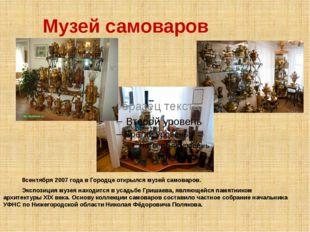 Музей самоваров 8сентября 2007 годав Городце открылся музейсамоваров. Экспо