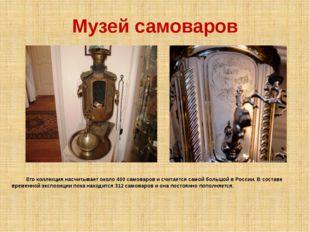 Музей самоваров Его коллекция насчитывает около 400 самоваров и считается сам