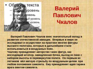 Валерий Павлович Чкалов Валерий Павлович Чкалов внес значительный вклад в раз