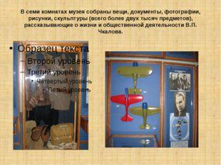 В семи комнатах музея собраны вещи, документы, фотографии, рисунки, скульптур
