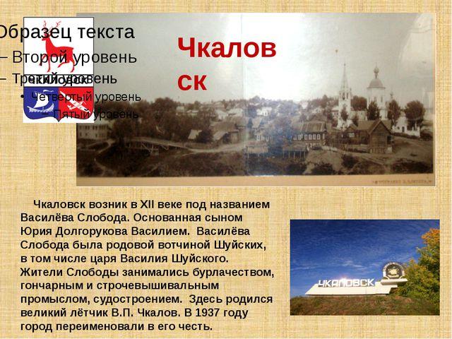 Чкаловск возник в XII веке под названием Василёва Слобода. Основанная сыном...