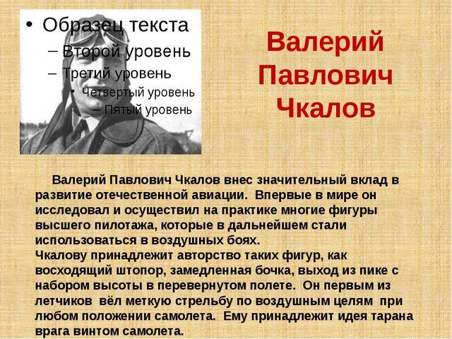 Валерий Павлович Чкалов Валерий Павлович Чкалов внес значительный вклад в раз...