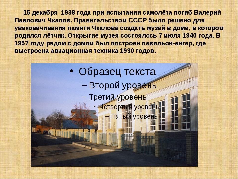 15 декабря 1938 годапри испытании самолёта погиб Валерий Павлович Чкалов....