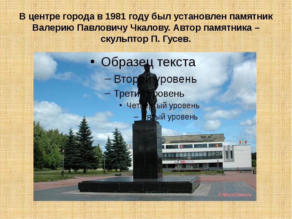 В центре города в 1981 году был установлен памятник Валерию Павловичу Чкалову...