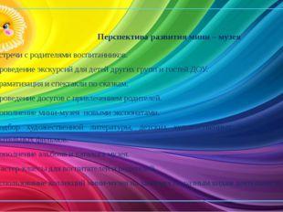 Перспектива развития мини – музея  Встречи с родителями воспитанников. Пров