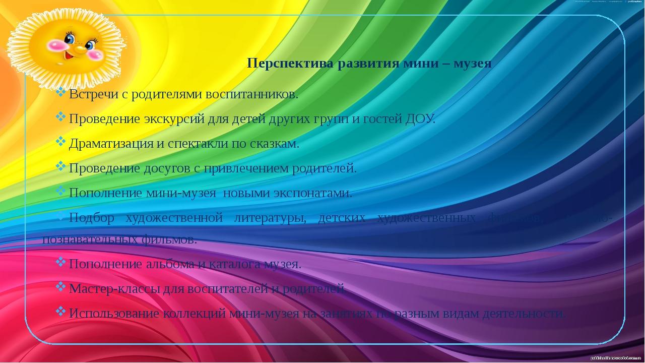 Перспектива развития мини – музея  Встречи с родителями воспитанников. Пров...