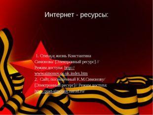Интернет - ресурсы: 1. Стихи и жизнь Константина Симонова/ [Электронный ресур