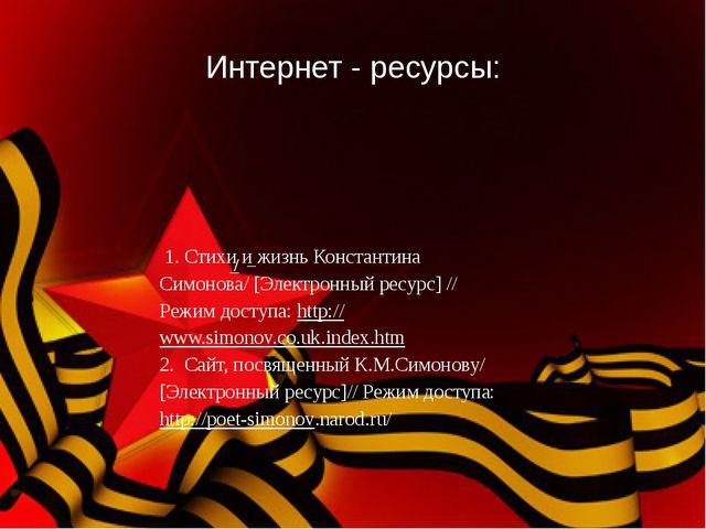 Интернет - ресурсы: 1. Стихи и жизнь Константина Симонова/ [Электронный ресур...