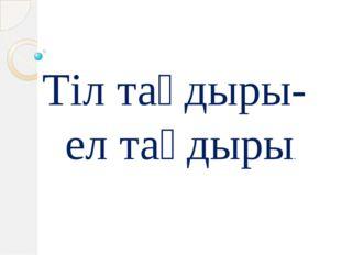 Тіл тағдыры- ел тағдыры.