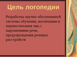 Цель логопедии Разработка научно обоснованной системы обучения, воспитания и