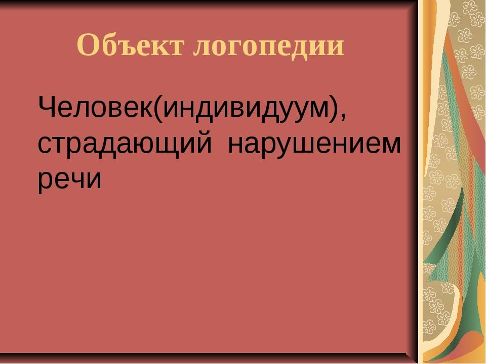 Объект логопедии Человек(индивидуум), страдающий нарушением речи