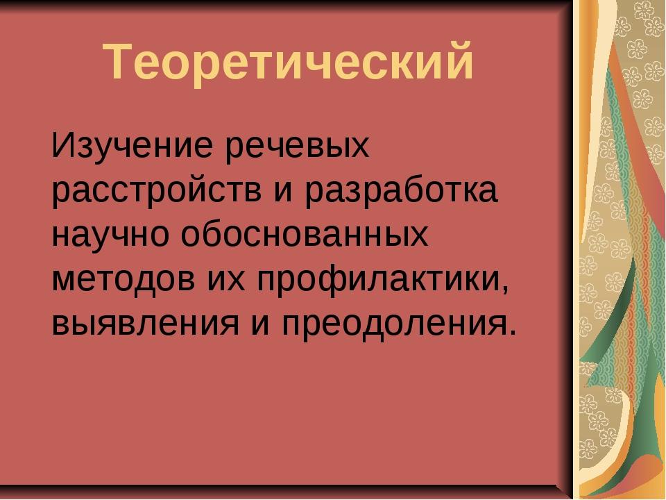 Теоретический Изучение речевых расстройств и разработка научно обоснованных...