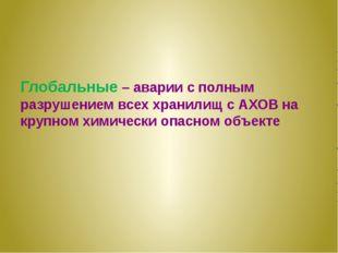 Глобальные – аварии с полным разрушением всех хранилищ с АХОВ на крупном хим