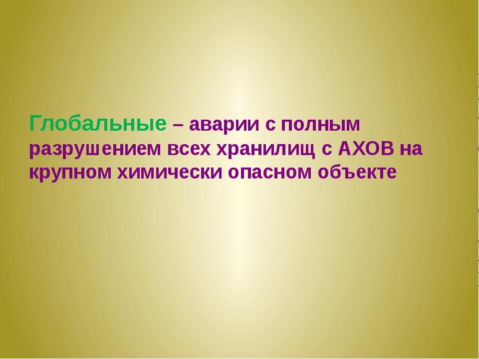 Глобальные – аварии с полным разрушением всех хранилищ с АХОВ на крупном хим...