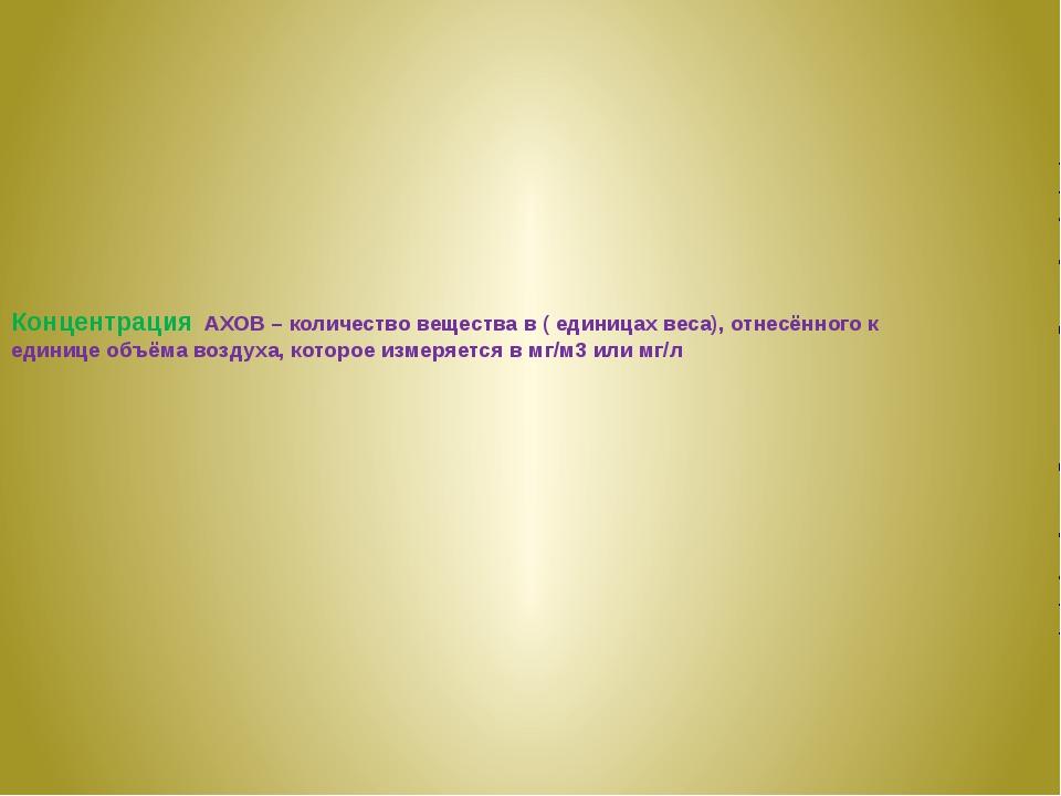 Концентрация АХОВ – количество вещества в ( единицах веса), отнесённого к еди...