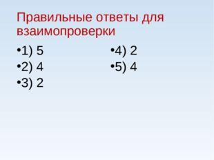 Правильные ответы для взаимопроверки 1) 5 2) 4 3) 2 4) 2 5) 4