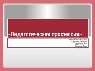 «Педагогическая профессия» Презентацию подготовила Студентка 2-ого курса Груп