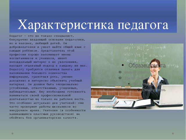 Характеристика педагога Педагог – это не только специалист, безупречно владею...