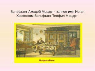 Вольфганг Амадей Моцарт- полное имя Иоган Хризостом Вольфганг Теофил Моцарт