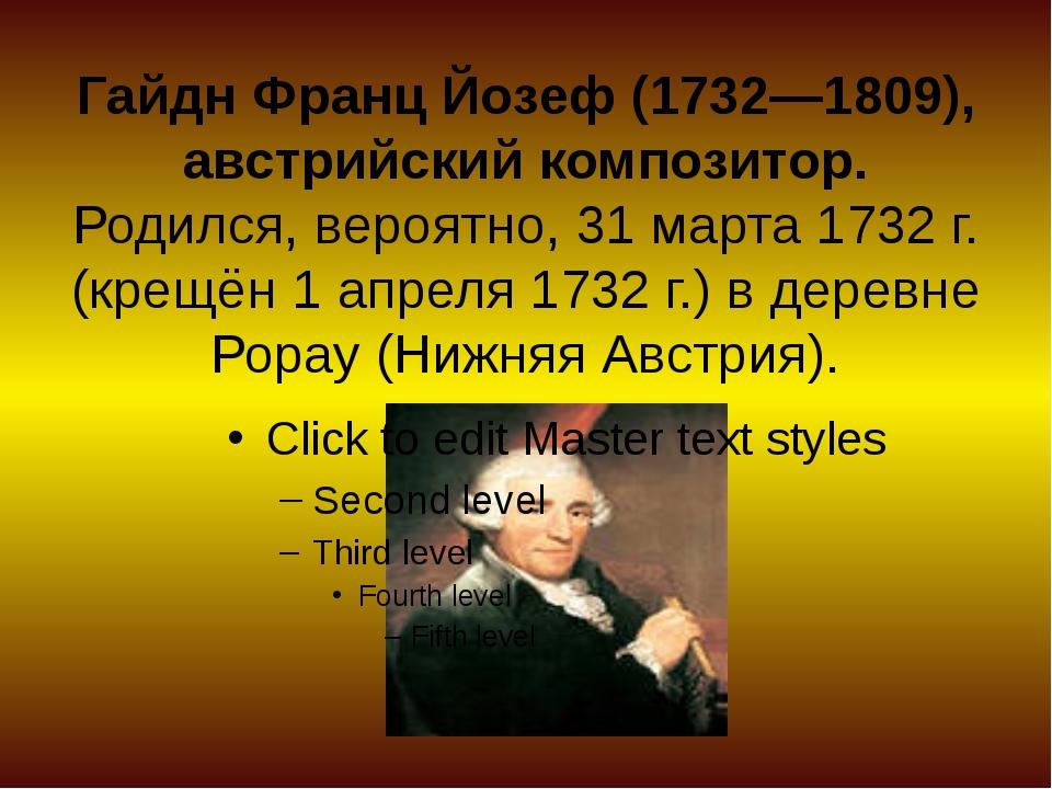 Гайдн Франц Йозеф (1732—1809), австрийский композитор. Родился, вероятно, 31...