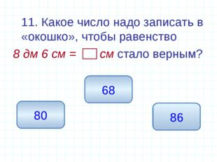 11. Какое число надо записать в «окошко», чтобы равенство 8 дм 6 см = см ста