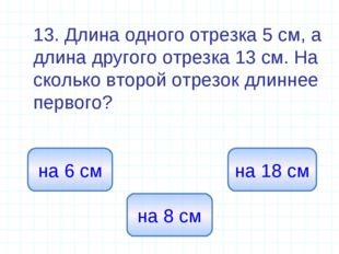 13. Длина одного отрезка 5 см, а длина другого отрезка 13 см. На сколько вто