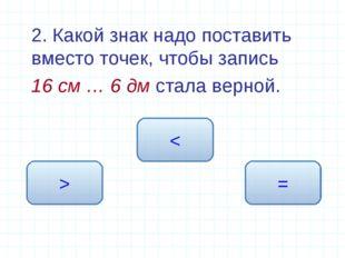 2. Какой знак надо поставить вместо точек, чтобы запись 16 см … 6 дм стала