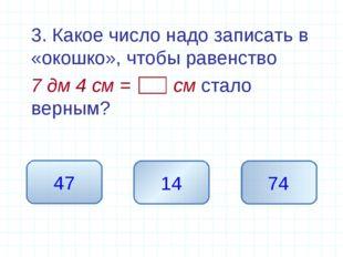 3. Какое число надо записать в «окошко», чтобы равенство 7 дм 4 см = см ста