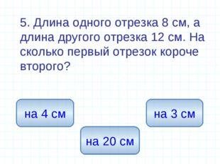 5. Длина одного отрезка 8 см, а длина другого отрезка 12 см. На сколько перв