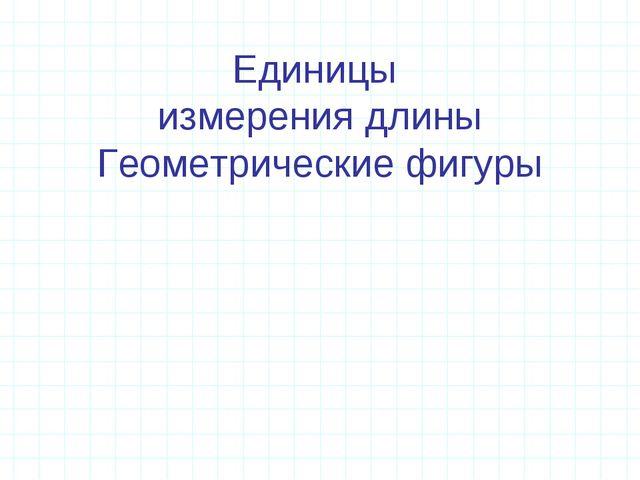 Единицы измерения длины Геометрические фигуры
