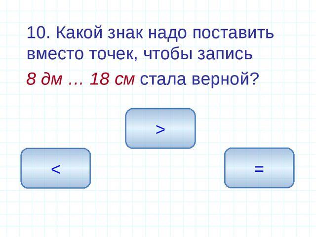 10. Какой знак надо поставить вместо точек, чтобы запись 8 дм … 18 см стала...