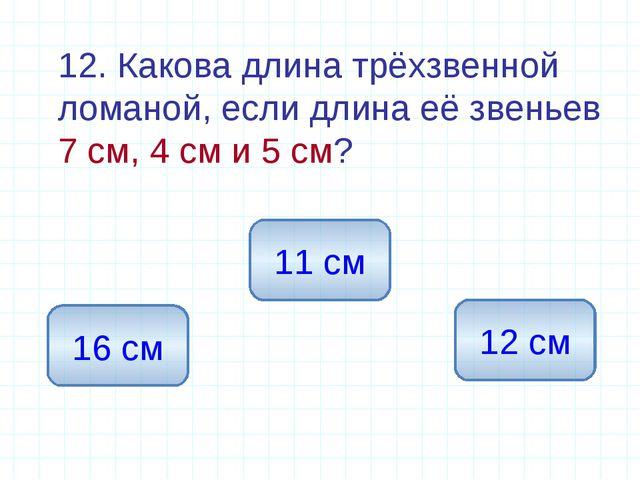 12. Какова длина трёхзвенной ломаной, если длина её звеньев 7 см, 4 см и 5 с...
