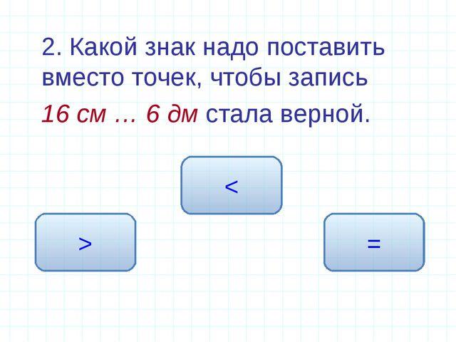 2. Какой знак надо поставить вместо точек, чтобы запись 16 см … 6 дм стала...