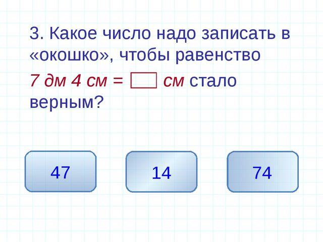 3. Какое число надо записать в «окошко», чтобы равенство 7 дм 4 см = см ста...