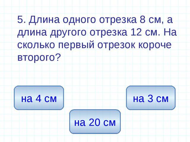 5. Длина одного отрезка 8 см, а длина другого отрезка 12 см. На сколько перв...