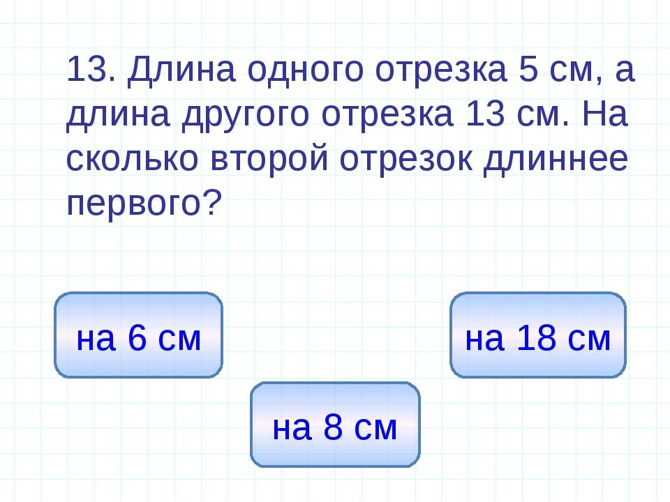 13. Длина одного отрезка 5 см, а длина другого отрезка 13 см. На сколько вто...