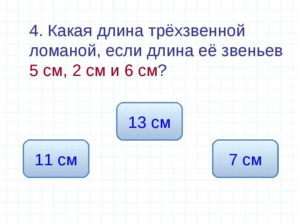 4. Какая длина трёхзвенной ломаной, если длина её звеньев 5 см, 2 см и 6 см?...