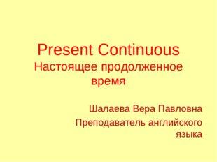Present Continuous Настоящее продолженное время Шалаева Вера Павловна Препод
