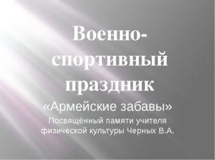 Военно-спортивный праздник «Армейские забавы» Посвящённый памяти учителя физи